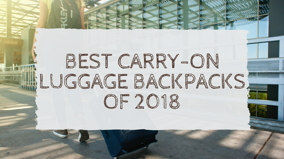 Best Carry-On Luggage Backpacks 2018